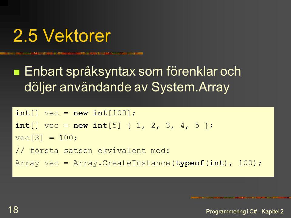2.5 Vektorer Enbart språksyntax som förenklar och döljer användande av System.Array. int[] vec = new int[100];